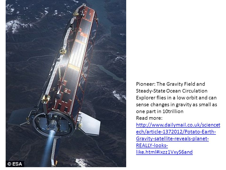 Pioneer: The Gravity Field and Steady-State Ocean Circulation Explorer flies in a low orbit and can sense changes in gravity as small as one part in 10trillion Read more: http://www.dailymail.co.uk/sciencet ech/article-1372012/Potato-Earth- Gravity-satellite-reveals-planet- REALLY-looks- like.html#ixzz1VxyS6and http://www.dailymail.co.uk/sciencet ech/article-1372012/Potato-Earth- Gravity-satellite-reveals-planet- REALLY-looks- like.html#ixzz1VxyS6and
