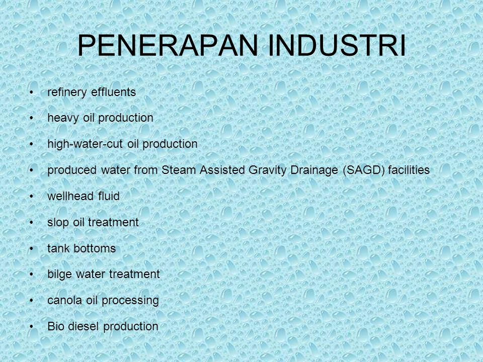 PENERAPAN INDUSTRI refinery effluents heavy oil production high-water-cut oil production produced water from Steam Assisted Gravity Drainage (SAGD) facilities wellhead fluid slop oil treatment tank bottoms bilge water treatment canola oil processing Bio diesel production