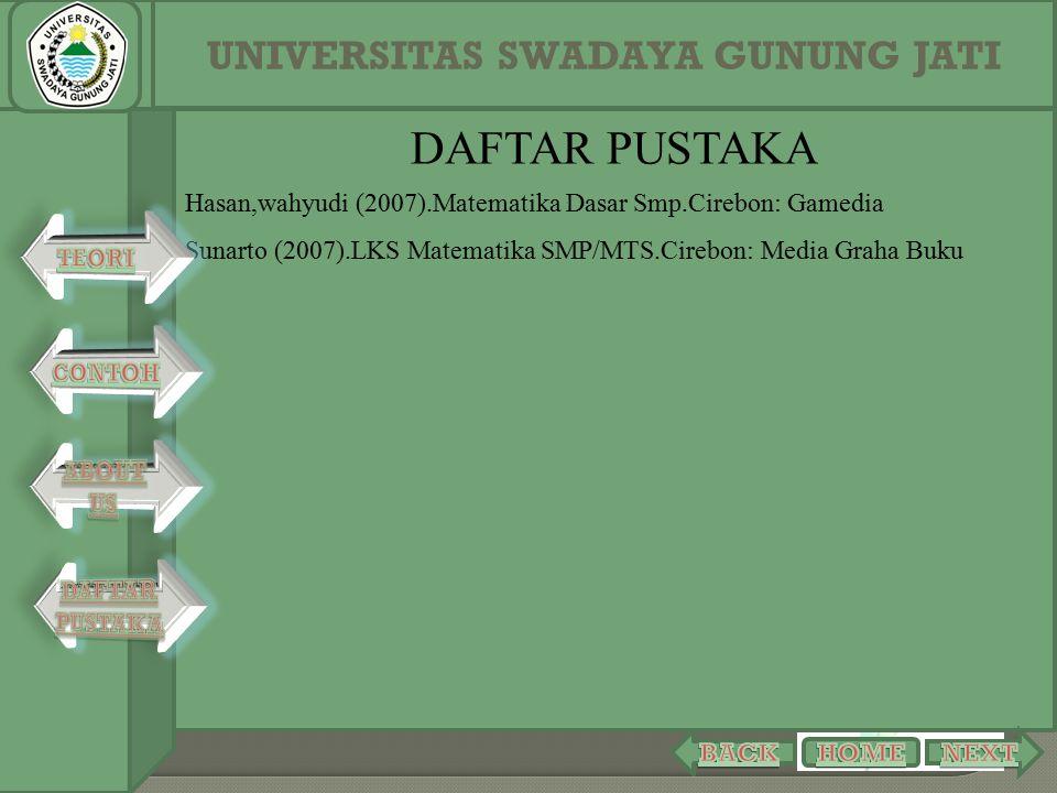 DAFTAR PUSTAKA Hasan,wahyudi (2007).Matematika Dasar Smp.Cirebon: Gamedia Sunarto (2007).LKS Matematika SMP/MTS.Cirebon: Media Graha Buku UNIVERSITAS