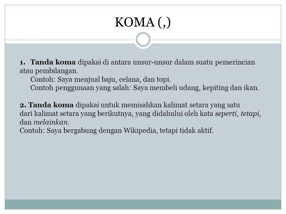 KOMA (,) 1.Tanda koma dipakai di antara unsur-unsur dalam suatu pemerincian atau pembilangan. Contoh: Saya menjual baju, celana, dan topi. Contoh peng