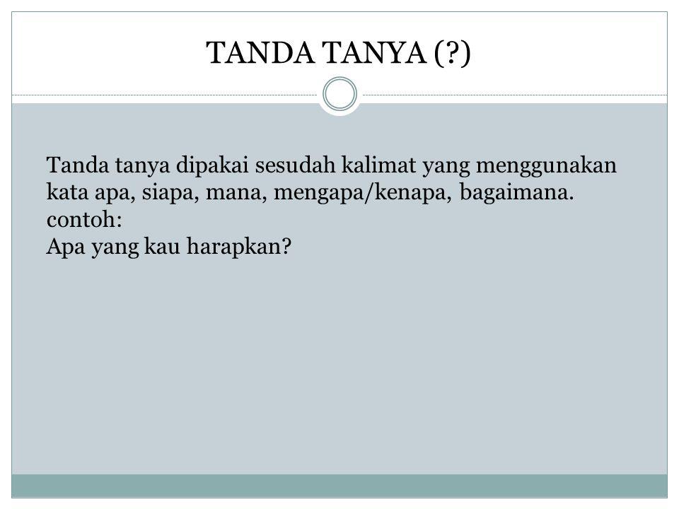 TANDA TANYA (?) Tanda tanya dipakai sesudah kalimat yang menggunakan kata apa, siapa, mana, mengapa/kenapa, bagaimana.
