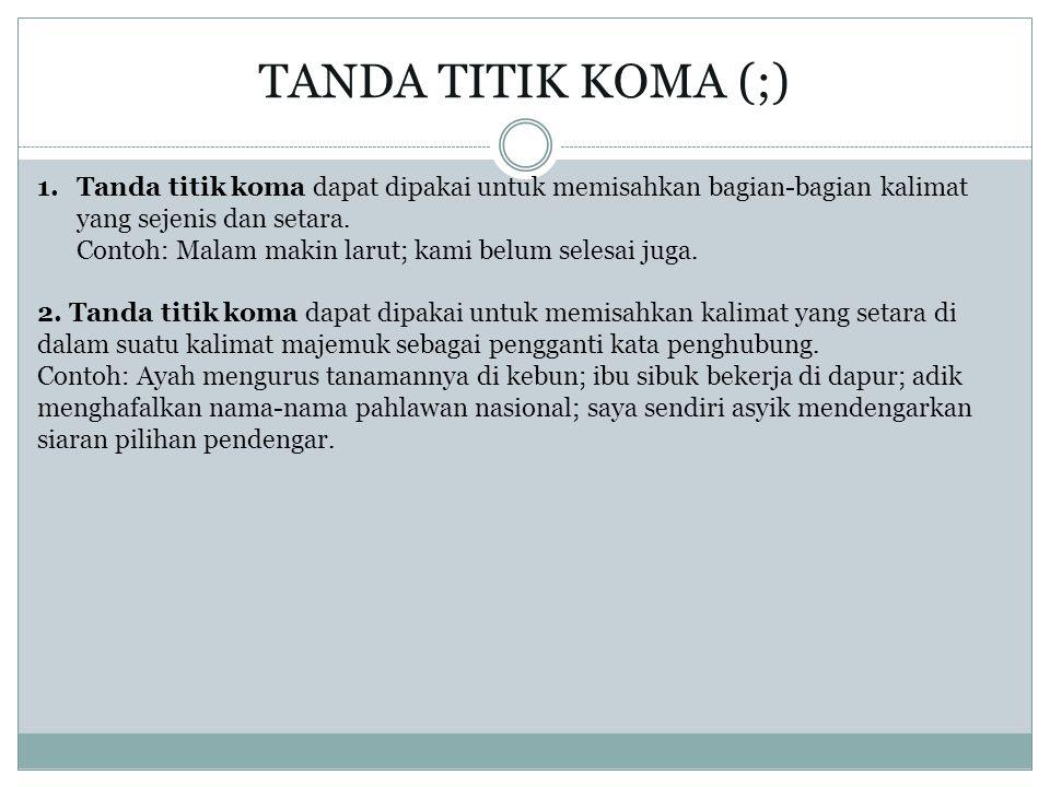 TANDA TITIK KOMA (;) 1.Tanda titik koma dapat dipakai untuk memisahkan bagian-bagian kalimat yang sejenis dan setara. Contoh: Malam makin larut; kami