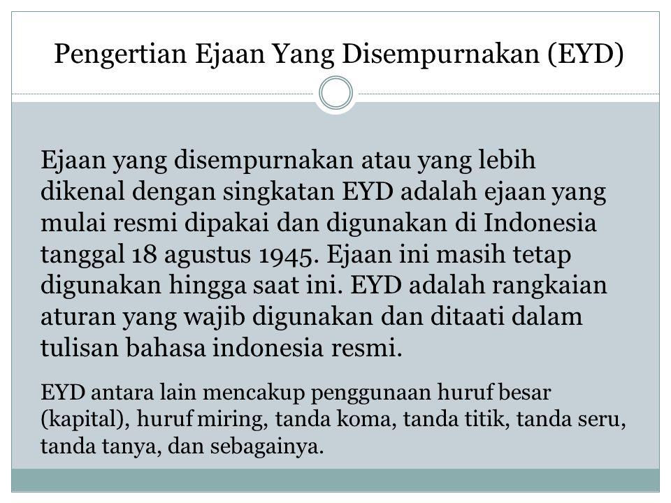 Pengertian Ejaan Yang Disempurnakan (EYD) Ejaan yang disempurnakan atau yang lebih dikenal dengan singkatan EYD adalah ejaan yang mulai resmi dipakai dan digunakan di Indonesia tanggal 18 agustus 1945.