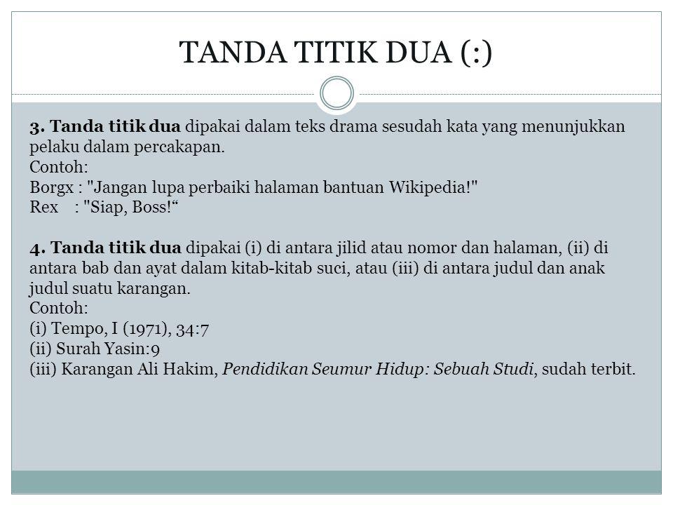 3. Tanda titik dua dipakai dalam teks drama sesudah kata yang menunjukkan pelaku dalam percakapan. Contoh: Borgx :