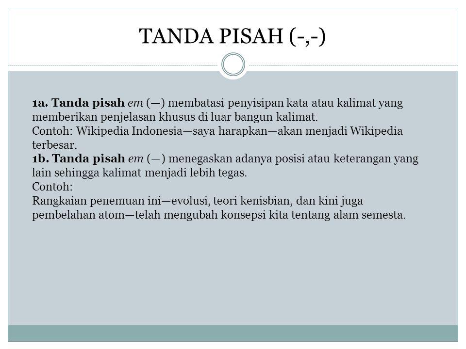 TANDA PISAH (-,-) 1a. Tanda pisah em (—) membatasi penyisipan kata atau kalimat yang memberikan penjelasan khusus di luar bangun kalimat. Contoh: Wiki