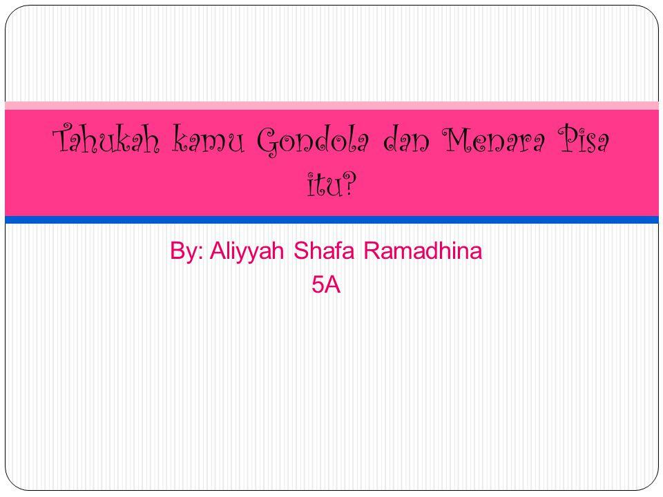 By: Aliyyah Shafa Ramadhina 5A Tahukah kamu Gondola dan Menara Pisa itu?