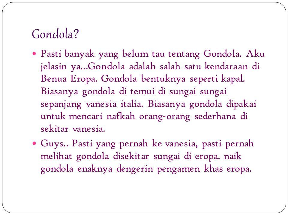 Gondola? Pasti banyak yang belum tau tentang Gondola. Aku jelasin ya…Gondola adalah salah satu kendaraan di Benua Eropa. Gondola bentuknya seperti kap