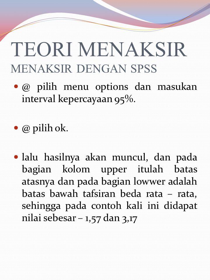 TEORI MENAKSIR MENAKSIR DENGAN SPSS dalam menaksir selisih rata rata, silahkan anda masukan daftar tinggi badan tersebut kedalam SPSS.