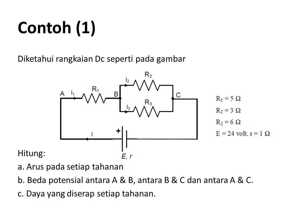 Contoh (1) Diketahui rangkaian Dc seperti pada gambar Hitung: a. Arus pada setiap tahanan b. Beda potensial antara A & B, antara B & C dan antara A &