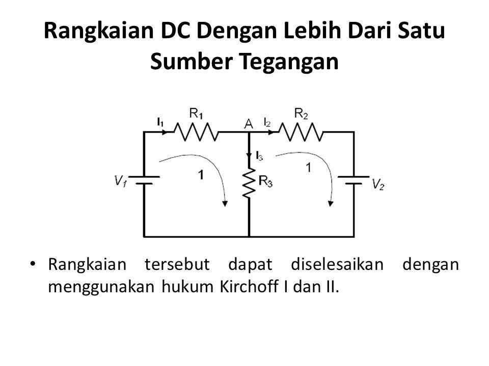 Rangkaian DC Dengan Lebih Dari Satu Sumber Tegangan Rangkaian tersebut dapat diselesaikan dengan menggunakan hukum Kirchoff I dan II.
