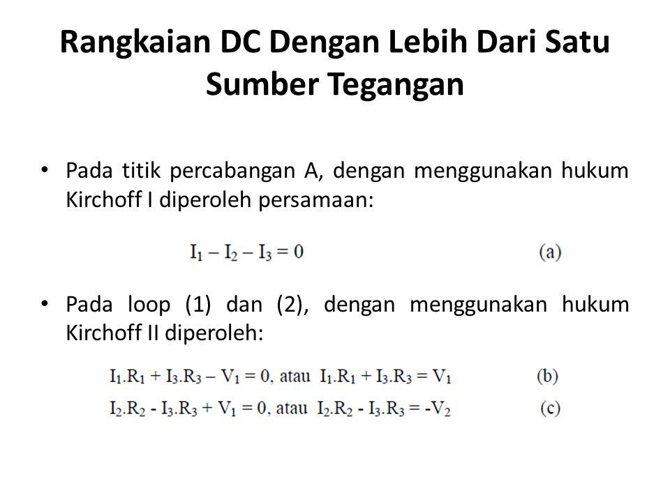 Rangkaian DC Dengan Lebih Dari Satu Sumber Tegangan Pada titik percabangan A, dengan menggunakan hukum Kirchoff I diperoleh persamaan: Pada loop (1) dan (2), dengan menggunakan hukum Kirchoff II diperoleh: