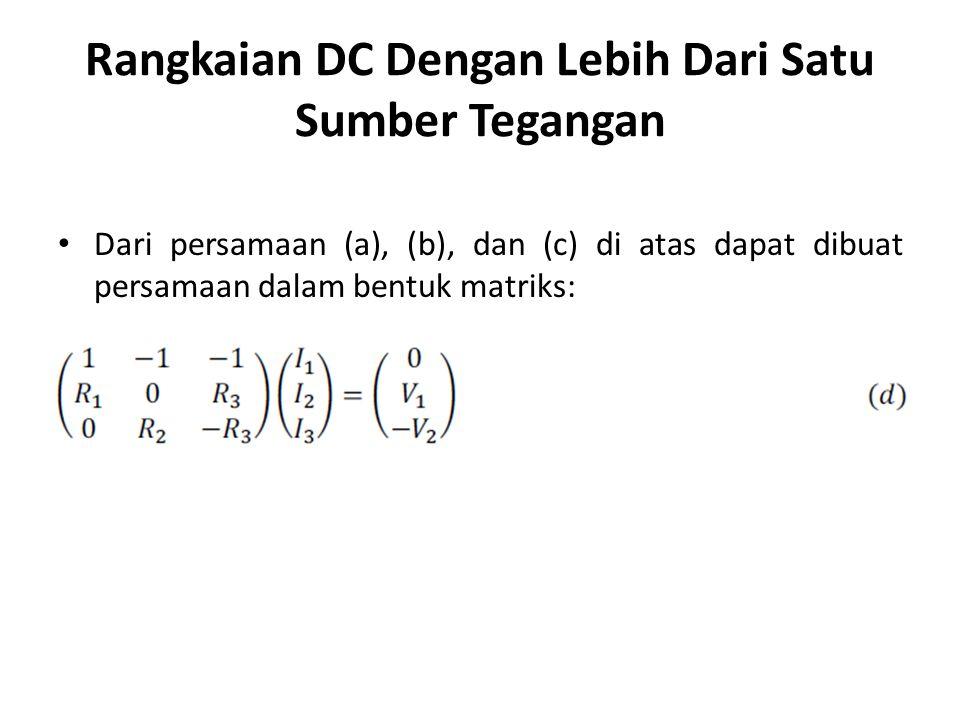 Rangkaian DC Dengan Lebih Dari Satu Sumber Tegangan Dari persamaan (a), (b), dan (c) di atas dapat dibuat persamaan dalam bentuk matriks: