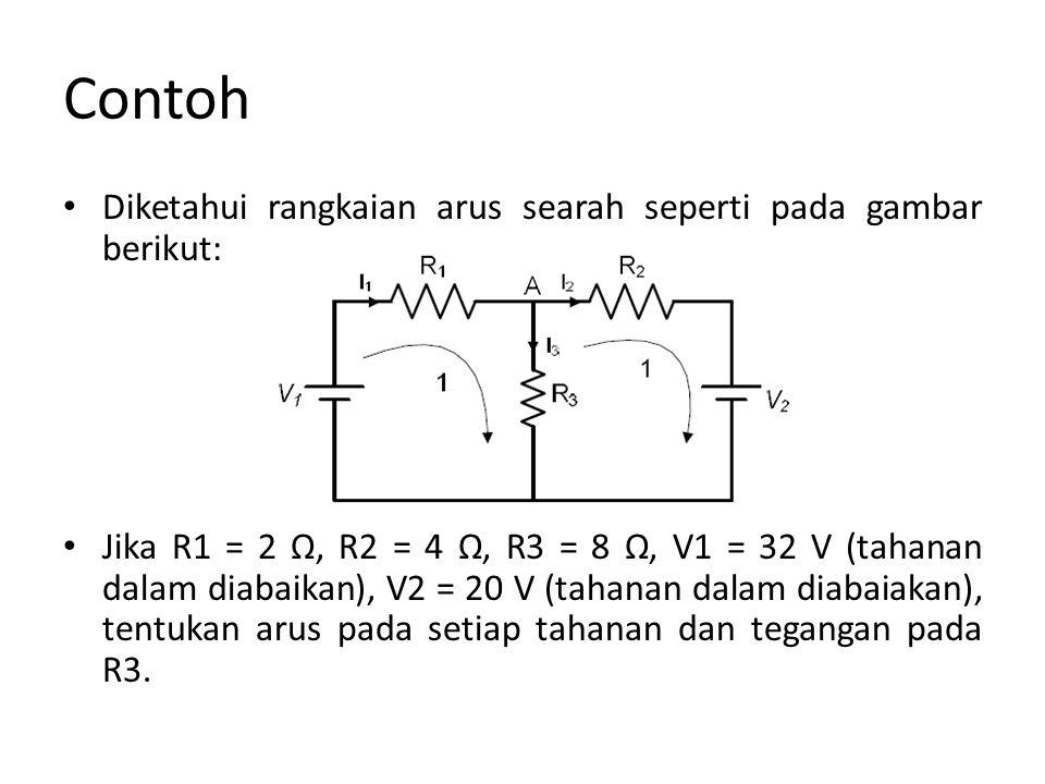 Contoh Diketahui rangkaian arus searah seperti pada gambar berikut: Jika R1 = 2 Ω, R2 = 4 Ω, R3 = 8 Ω, V1 = 32 V (tahanan dalam diabaikan), V2 = 20 V (tahanan dalam diabaiakan), tentukan arus pada setiap tahanan dan tegangan pada R3.
