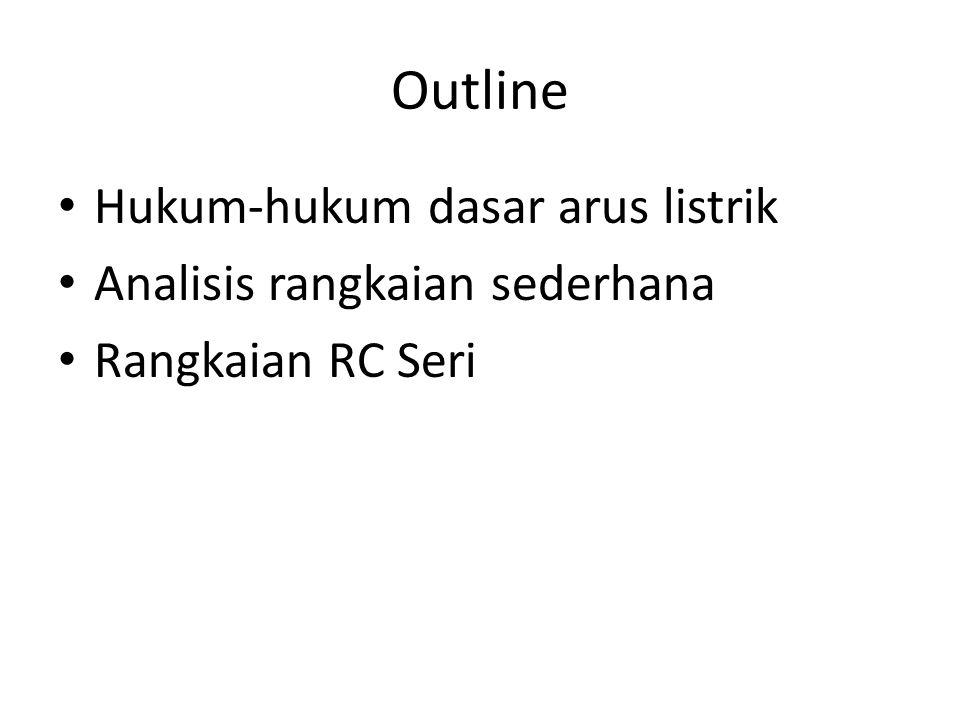 Outline Hukum-hukum dasar arus listrik Analisis rangkaian sederhana Rangkaian RC Seri