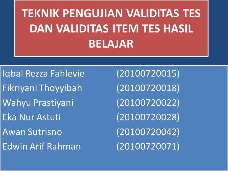 TEKNIK PENGUJIAN VALIDITAS TES DAN VALIDITAS ITEM TES HASIL BELAJAR Iqbal Rezza Fahlevie(20100720015) Fikriyani Thoyyibah(20100720018) Wahyu Prastiyani(20100720022) Eka Nur Astuti(20100720028) Awan Sutrisno(20100720042) Edwin Arif Rahman(20100720071) Iqbal Rezza Fahlevie(20100720015) Fikriyani Thoyyibah(20100720018) Wahyu Prastiyani(20100720022) Eka Nur Astuti(20100720028) Awan Sutrisno(20100720042) Edwin Arif Rahman(20100720071)