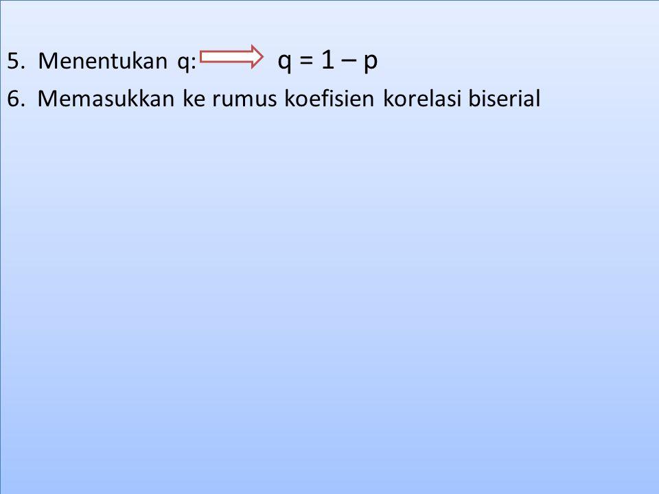 5. Menentukan q: q = 1 – p 6. Memasukkan ke rumus koefisien korelasi biserial 5. Menentukan q: q = 1 – p 6. Memasukkan ke rumus koefisien korelasi bis