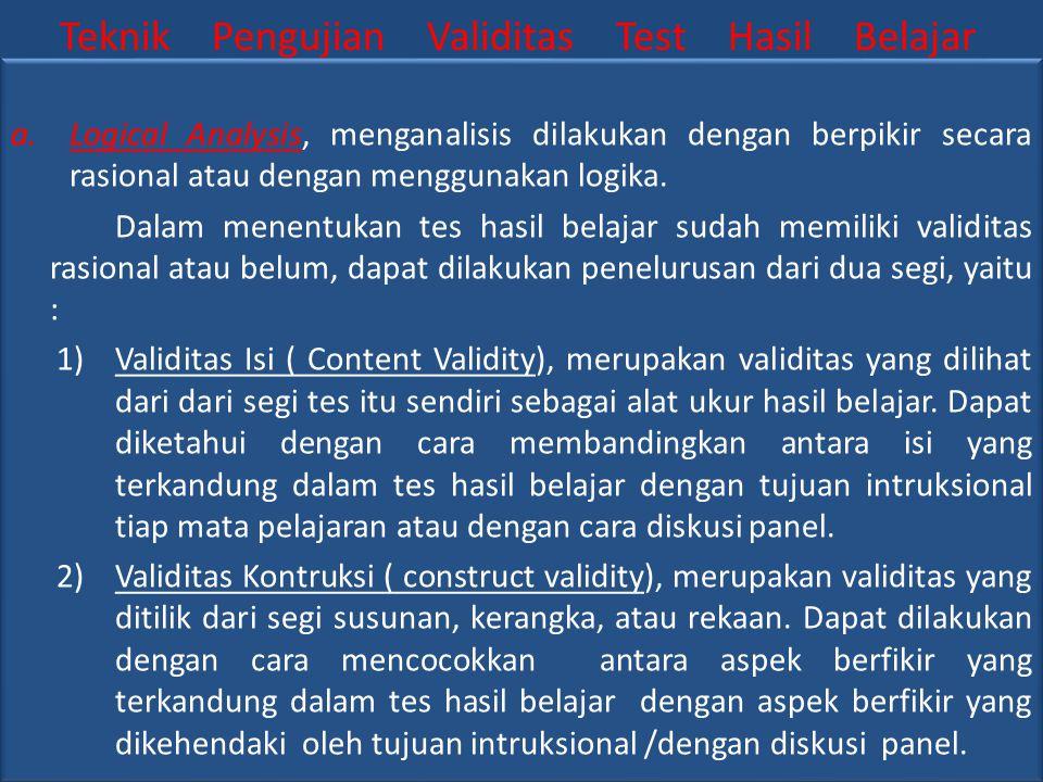 Teknik Pengujian Validitas Test Hasil Belajar a.Logical Analysis, menganalisis dilakukan dengan berpikir secara rasional atau dengan menggunakan logika.