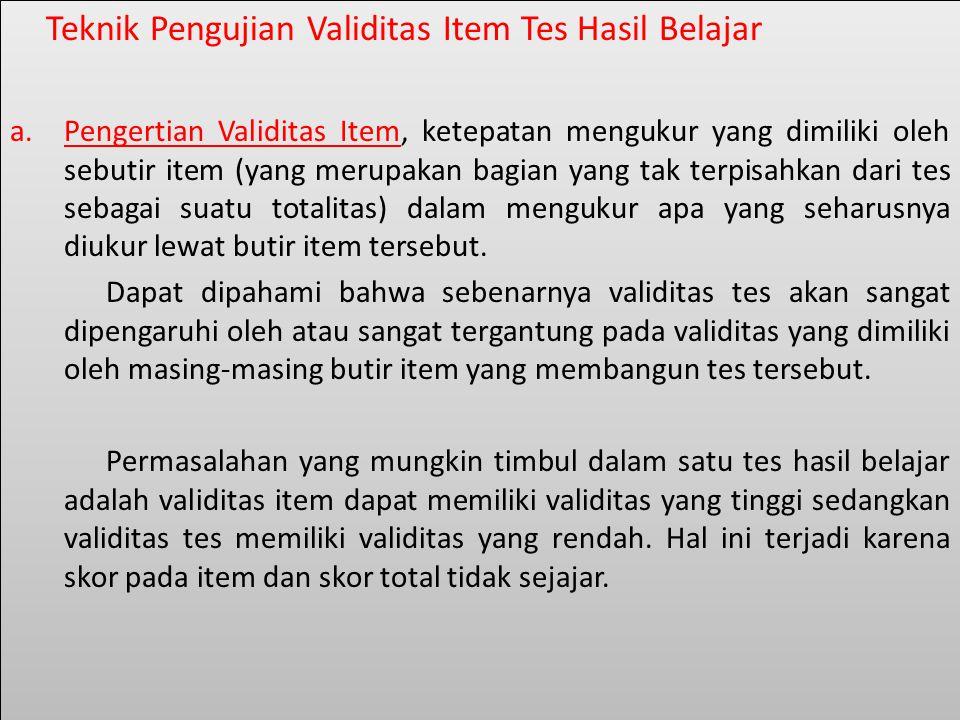 Teknik Pengujian Validitas Item Tes Hasil Belajar a.Pengertian Validitas Item, ketepatan mengukur yang dimiliki oleh sebutir item (yang merupakan bagian yang tak terpisahkan dari tes sebagai suatu totalitas) dalam mengukur apa yang seharusnya diukur lewat butir item tersebut.
