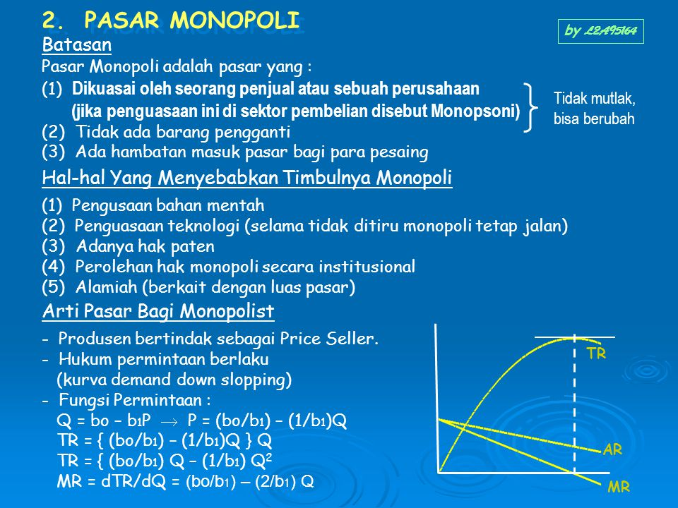 2. PASAR MONOPOLI Batasan Pasar Monopoli adalah pasar yang : (1) Dikuasai oleh seorang penjual atau sebuah perusahaan (jika penguasaan ini di sektor p