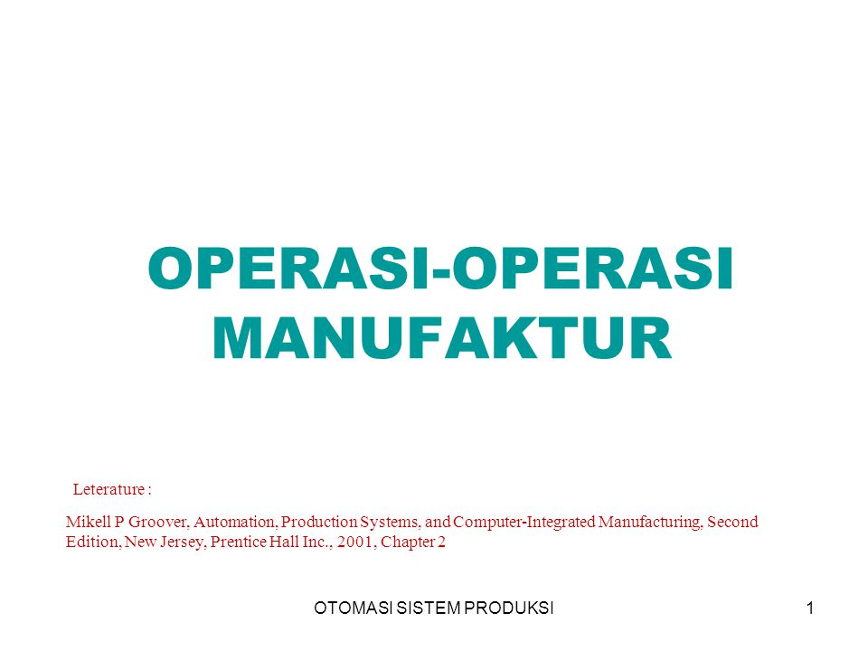 OTOMASI SISTEM PRODUKSI1 OPERASI-OPERASI MANUFAKTUR Leterature : Mikell P Groover, Automation, Production Systems, and Computer-Integrated Manufacturing, Second Edition, New Jersey, Prentice Hall Inc., 2001, Chapter 2