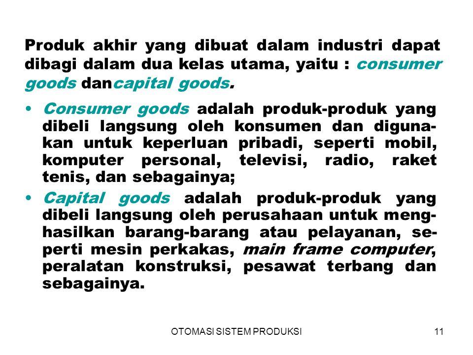 OTOMASI SISTEM PRODUKSI11 Produk akhir yang dibuat dalam industri dapat dibagi dalam dua kelas utama, yaitu : consumer goods dancapital goods. Consume