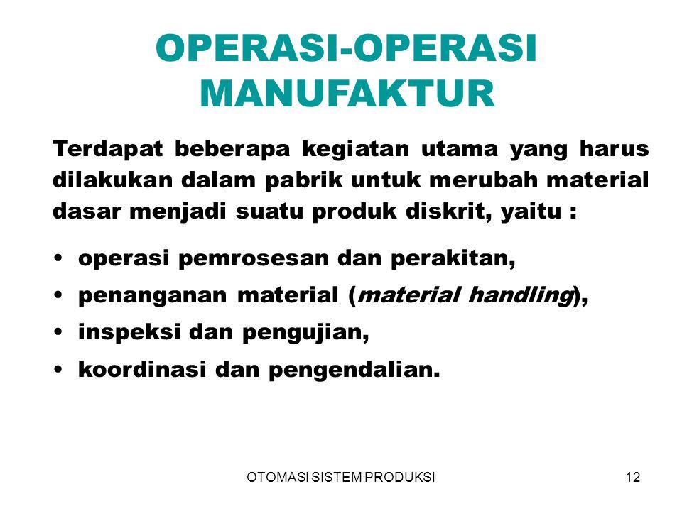 OTOMASI SISTEM PRODUKSI12 OPERASI-OPERASI MANUFAKTUR Terdapat beberapa kegiatan utama yang harus dilakukan dalam pabrik untuk merubah material dasar m