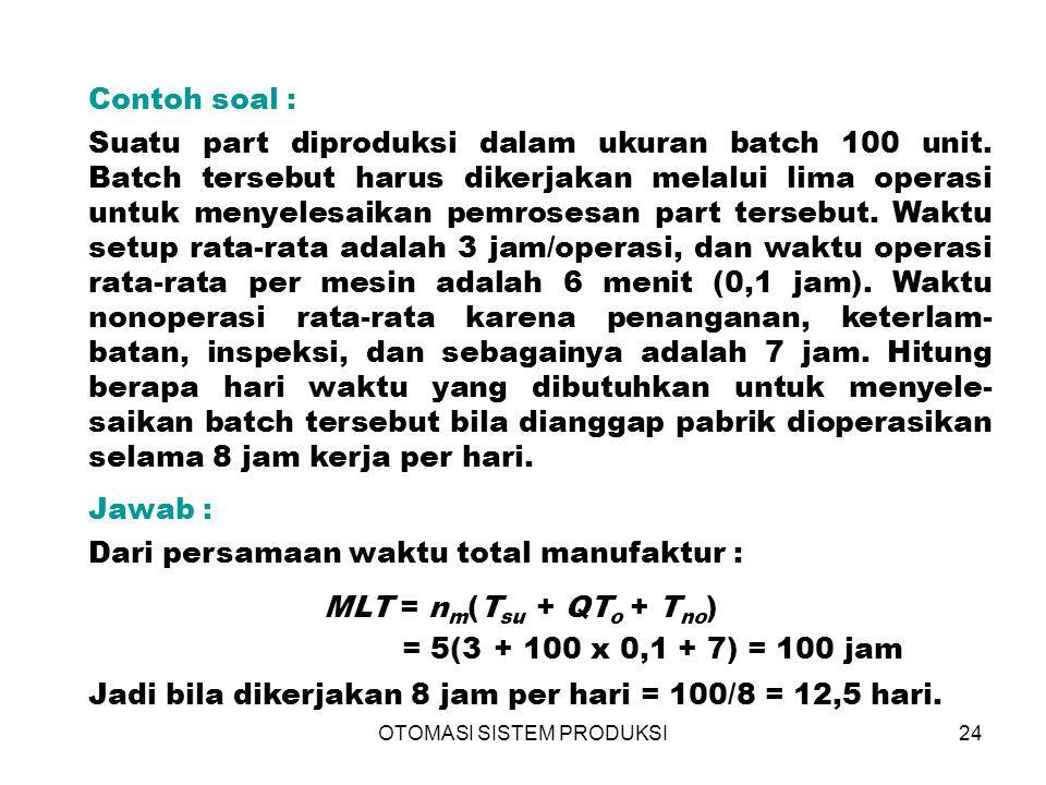 OTOMASI SISTEM PRODUKSI24 Contoh soal : Suatu part diproduksi dalam ukuran batch 100 unit. Batch tersebut harus dikerjakan melalui lima operasi untuk