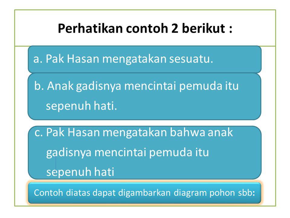 Perhatikan contoh 2 berikut : a. Pak Hasan mengatakan sesuatu. b. Anak gadisnya mencintai pemuda itu sepenuh hati. c. Pak Hasan mengatakan bahwa anak