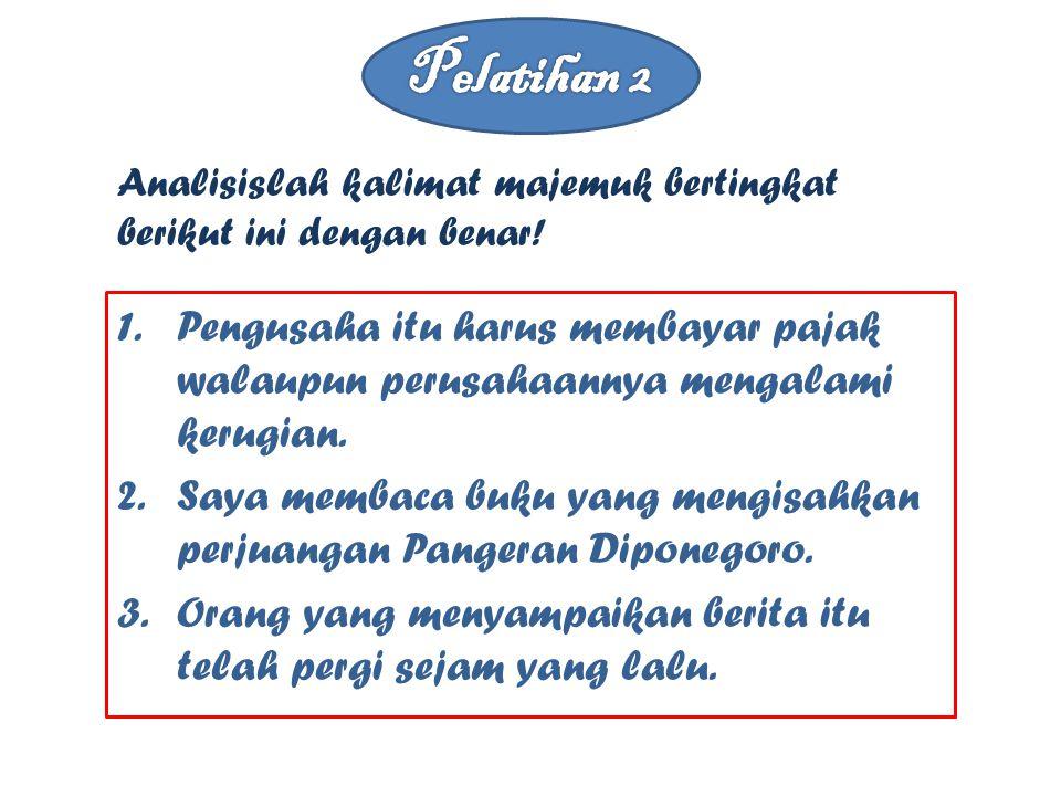 1.Pengusaha itu harus membayar pajak walaupun perusahaannya mengalami kerugian. 2.Saya membaca buku yang mengisahkan perjuangan Pangeran Diponegoro. 3