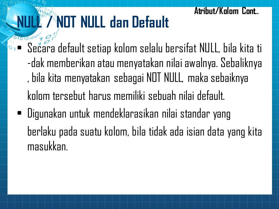 NULL / NOT NULL dan Default Secara default setiap kolom selalu bersifat NULL, bila kita ti -dak memberikan atau menyatakan nilai awalnya. Sebaliknya,