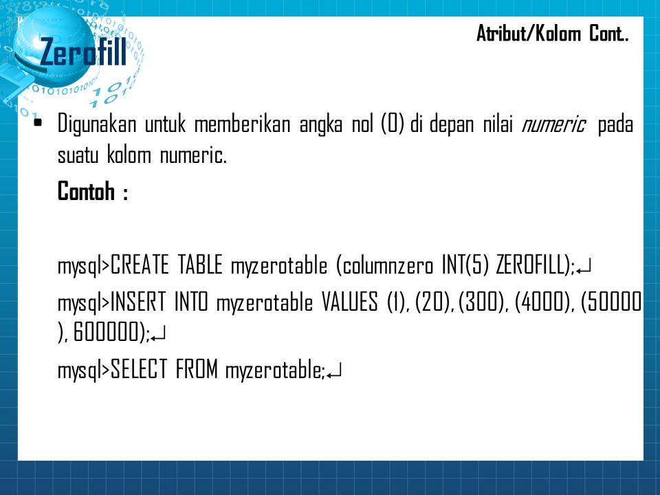 Zerofill Digunakan untuk memberikan angka nol (0) di depan nilai numeric pada suatu kolom numeric. Contoh : mysql>CREATE TABLE myzerotable (columnzero