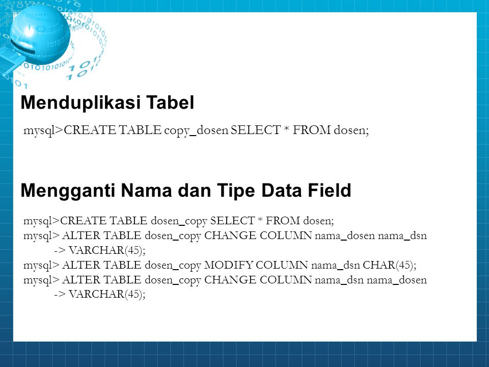 mysql>CREATE TABLE copy_dosen SELECT * FROM dosen; Menduplikasi Tabel mysql>CREATE TABLE dosen_copy SELECT * FROM dosen; mysql> ALTER TABLE dosen_copy