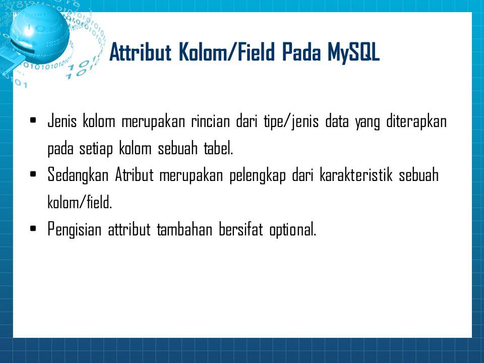 Attribut Kolom/Field Pada MySQL Jenis kolom merupakan rincian dari tipe/jenis data yang diterapkan pada setiap kolom sebuah tabel. Sedangkan Atribut m