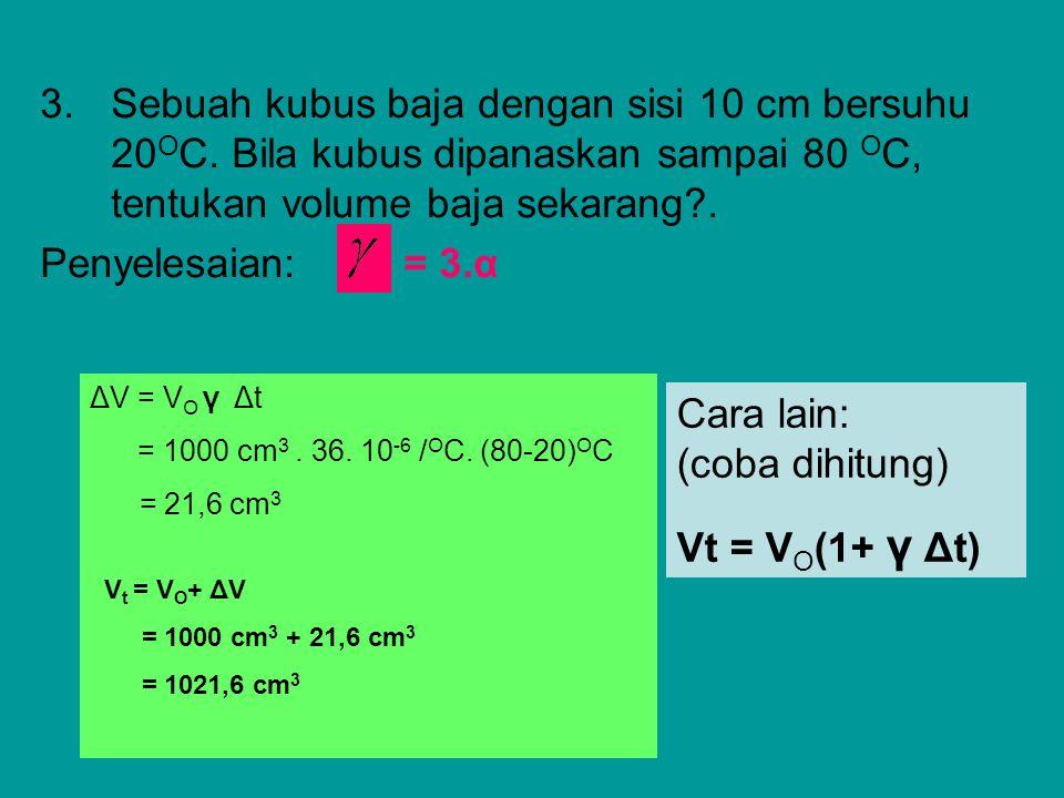 3.Sebuah kubus baja dengan sisi 10 cm bersuhu 20 O C. Bila kubus dipanaskan sampai 80 O C, tentukan volume baja sekarang?. Penyelesaian: = 3.α ΔV = V