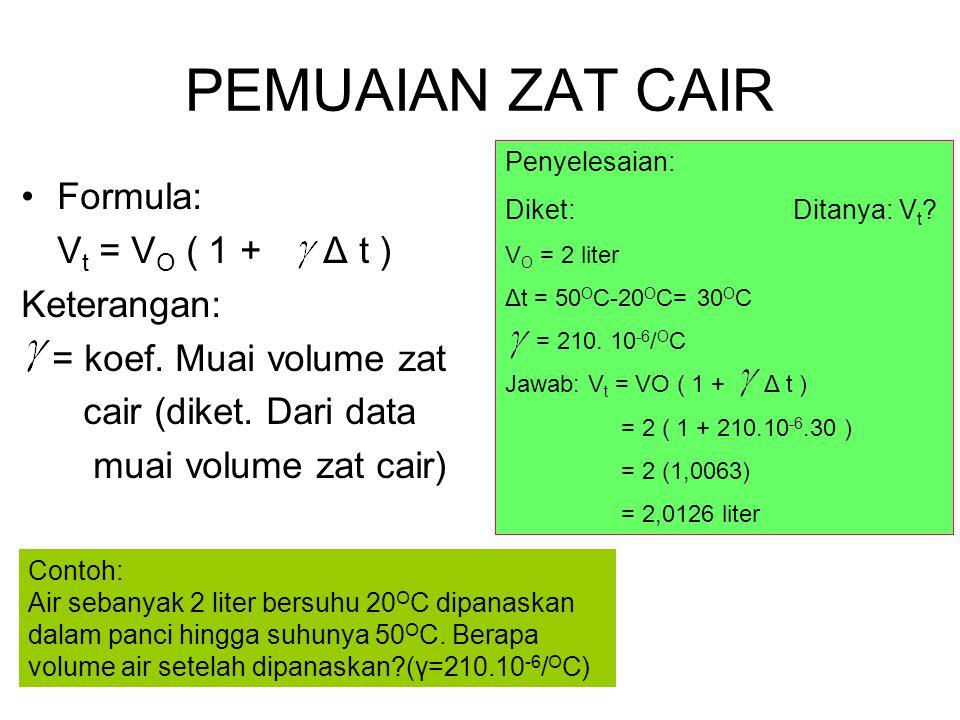 PEMUAIAN ZAT CAIR Formula: V t = V O ( 1 + Δ t ) Keterangan: = koef. Muai volume zat cair (diket. Dari data muai volume zat cair) Penyelesaian: Diket: