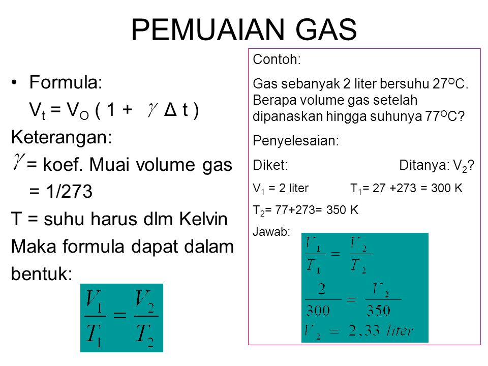 PEMUAIAN GAS Formula: V t = V O ( 1 + Δ t ) Keterangan: = koef. Muai volume gas = 1/273 T = suhu harus dlm Kelvin Maka formula dapat dalam bentuk: Con