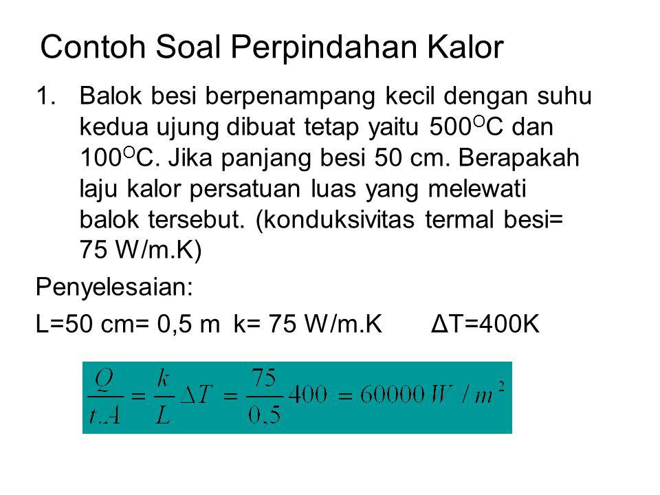 Contoh Soal Perpindahan Kalor 1.Balok besi berpenampang kecil dengan suhu kedua ujung dibuat tetap yaitu 500 O C dan 100 O C. Jika panjang besi 50 cm.