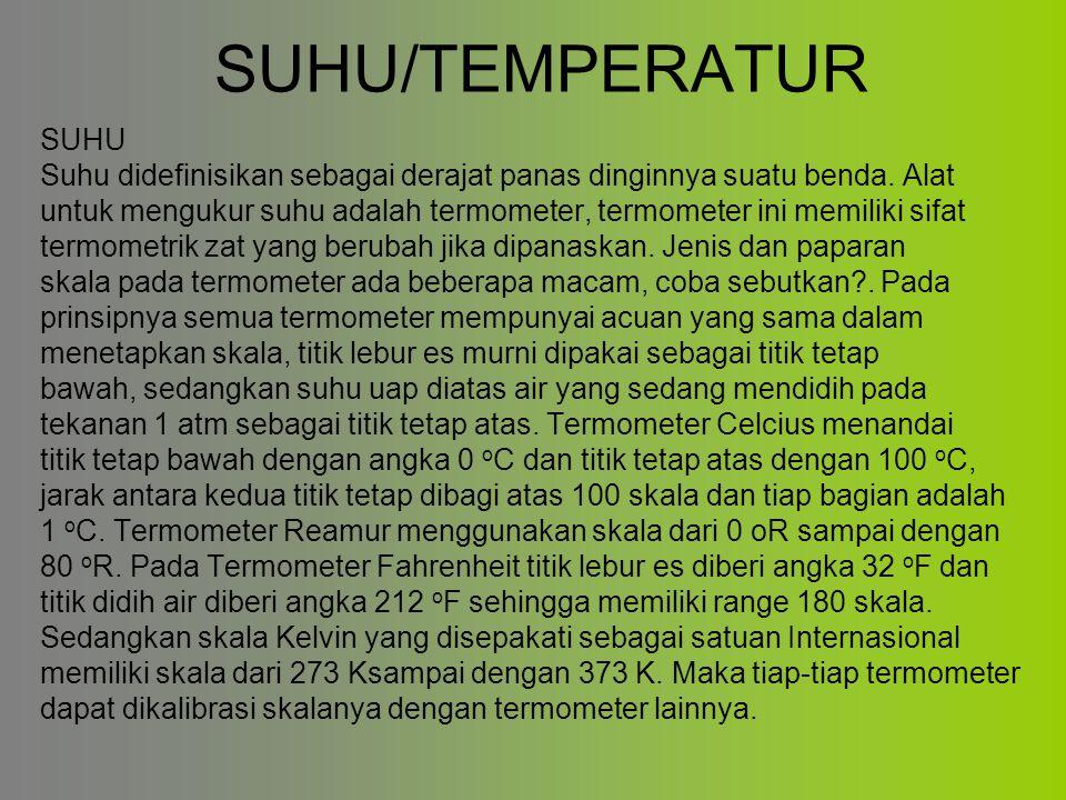 SUHU/TEMPERATUR SUHU Suhu didefinisikan sebagai derajat panas dinginnya suatu benda. Alat untuk mengukur suhu adalah termometer, termometer ini memili