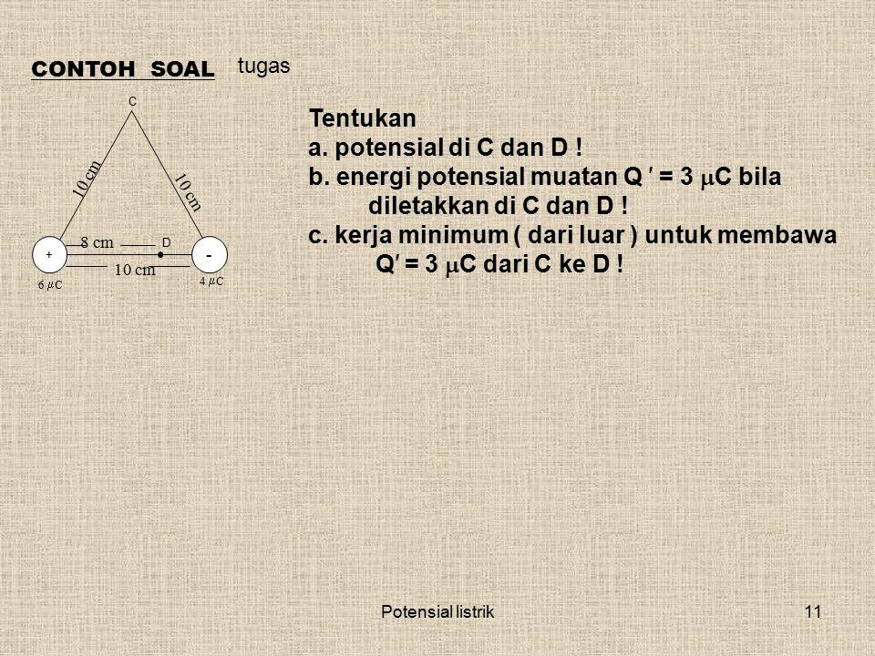 Potensial listrik11 CONTOH SOAL Tentukan a. potensial di C dan D ! b. energi potensial muatan Q ′ = 3  C bila diletakkan di C dan D ! c. kerja minimu