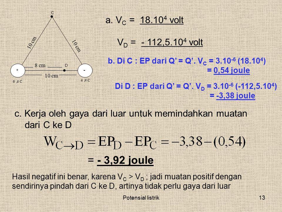 Potensial listrik13 + - C 6  C 4  C 10 cm D 8 cm a. V C = 18.10 4 volt V D = - 112,5.10 4 volt b. Di C : EP dari Q' = Q'. V C = 3.10 -6 (18.10 4 ) =