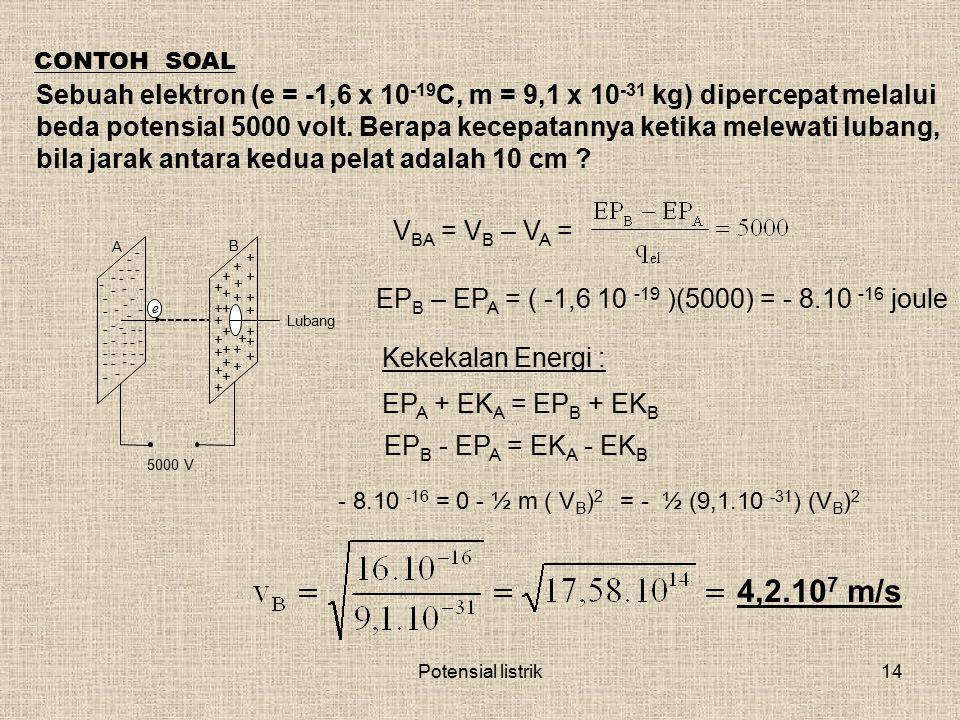 Potensial listrik14 CONTOH SOAL Sebuah elektron (e = -1,6 x 10 -19 C, m = 9,1 x 10 -31 kg) dipercepat melalui beda potensial 5000 volt. Berapa kecepat