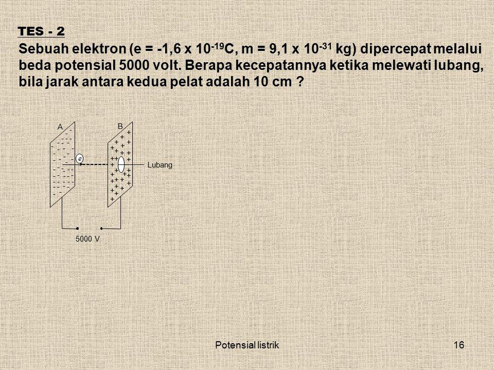 Potensial listrik16 TES - 2 Sebuah elektron (e = -1,6 x 10 -19 C, m = 9,1 x 10 -31 kg) dipercepat melalui beda potensial 5000 volt. Berapa kecepatanny