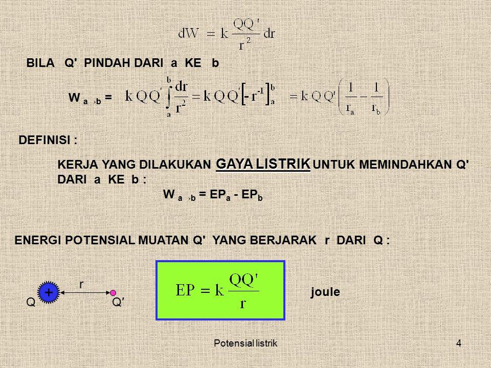Potensial listrik4 GAYA LISTRIK KERJA YANG DILAKUKAN GAYA LISTRIK UNTUK MEMINDAHKAN Q' DARI a KE b : W a→b = EP a - EP b DEFINISI : BILA Q' PINDAH DAR