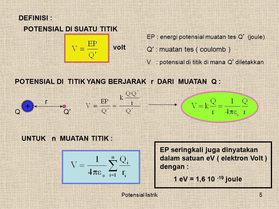 Potensial listrik5 DEFINISI : POTENSIAL DI SUATU TITIK EP : energi potensial muatan tes Q ′ (joule) Q′ : muatan tes ( coulomb ) V : potensial di titik