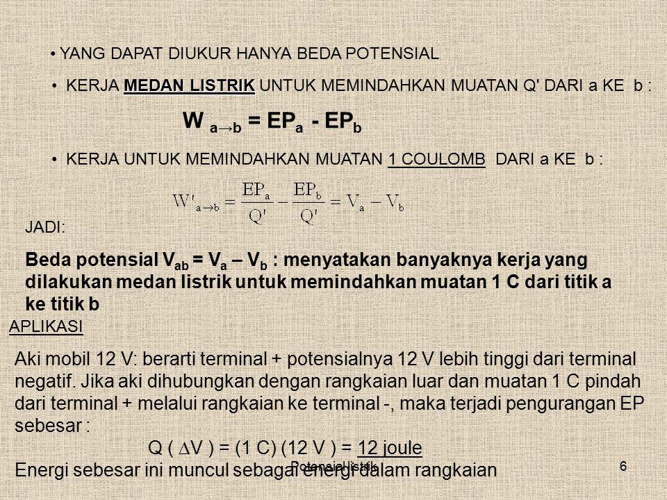 Potensial listrik6 YANG DAPAT DIUKUR HANYA BEDA POTENSIAL W a→b = EP a - EP b MEDAN LISTRIK KERJA MEDAN LISTRIK UNTUK MEMINDAHKAN MUATAN Q' DARI a KE