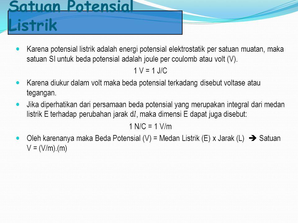 Satuan Potensial Listrik Karena potensial listrik adalah energi potensial elektrostatik per satuan muatan, maka satuan SI untuk beda potensial adalah