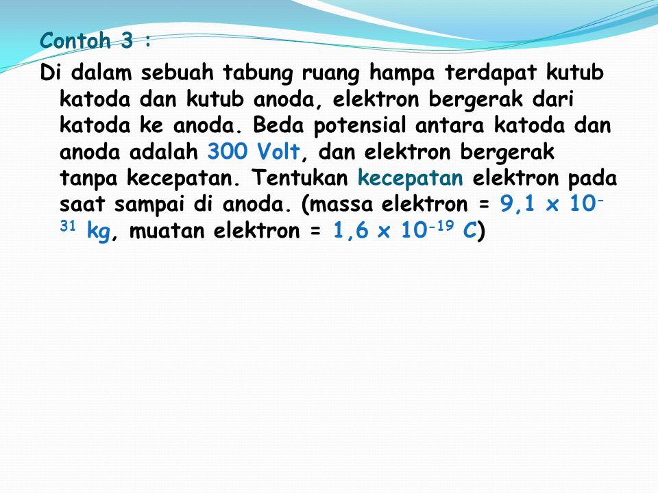 Contoh 3 : Di dalam sebuah tabung ruang hampa terdapat kutub katoda dan kutub anoda, elektron bergerak dari katoda ke anoda. Beda potensial antara kat