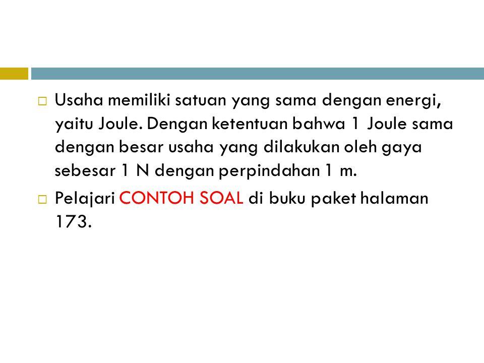  Usaha memiliki satuan yang sama dengan energi, yaitu Joule. Dengan ketentuan bahwa 1 Joule sama dengan besar usaha yang dilakukan oleh gaya sebesar