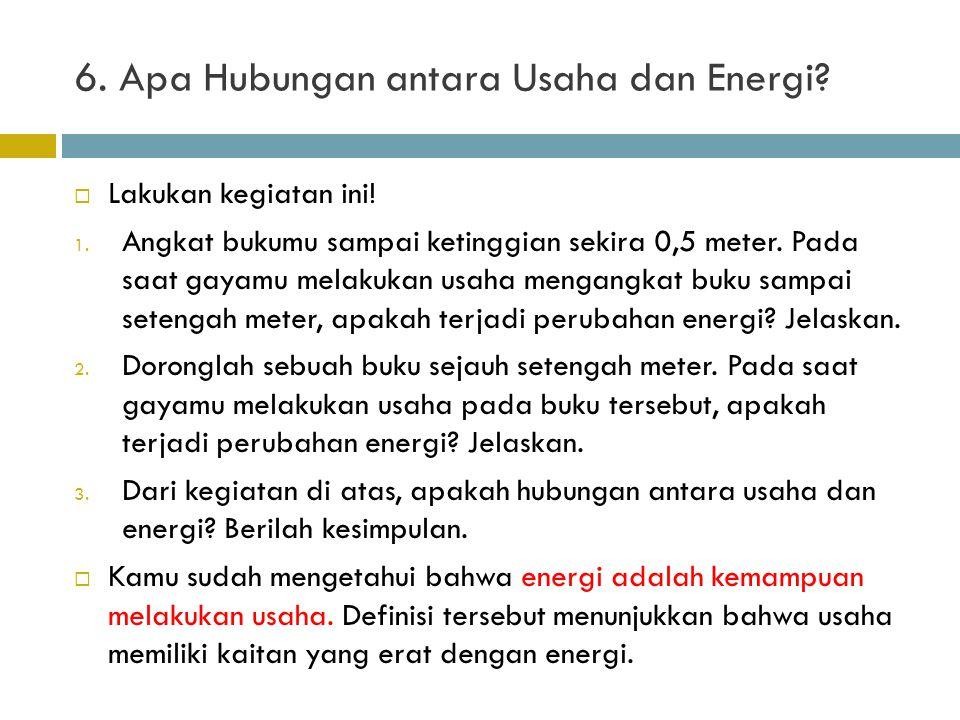 6. Apa Hubungan antara Usaha dan Energi?  Lakukan kegiatan ini! 1. Angkat bukumu sampai ketinggian sekira 0,5 meter. Pada saat gayamu melakukan usaha
