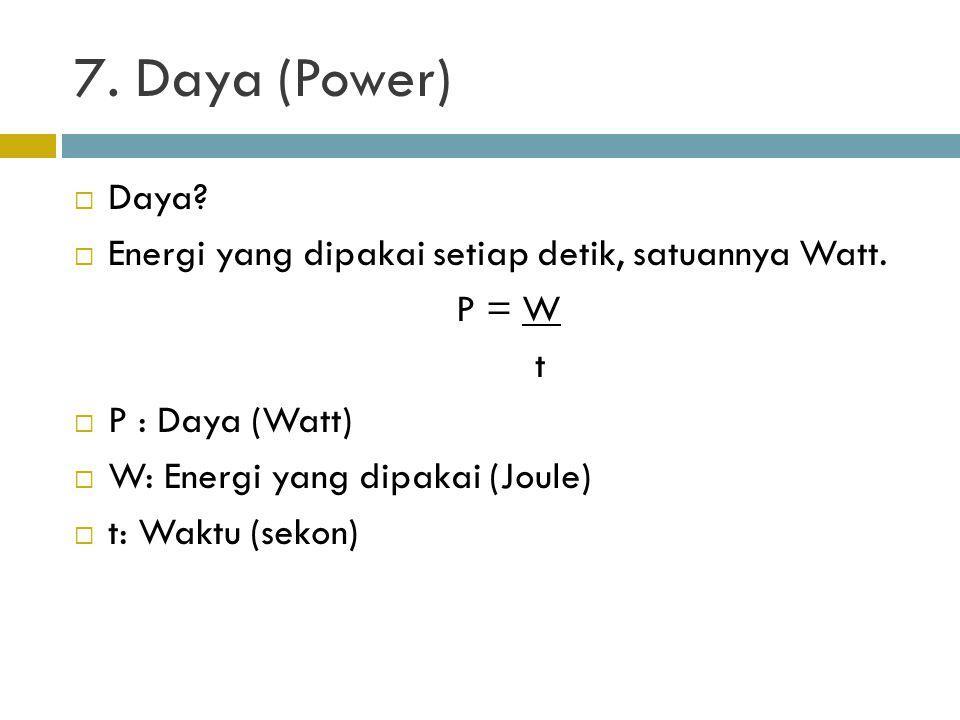 7. Daya (Power)  Daya?  Energi yang dipakai setiap detik, satuannya Watt. P = W t  P : Daya (Watt)  W: Energi yang dipakai (Joule)  t: Waktu (sek
